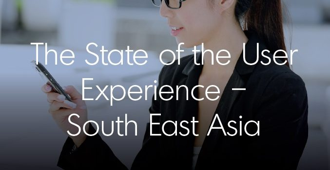 The State of the User Experience – South East Asia 2017 [Free download]